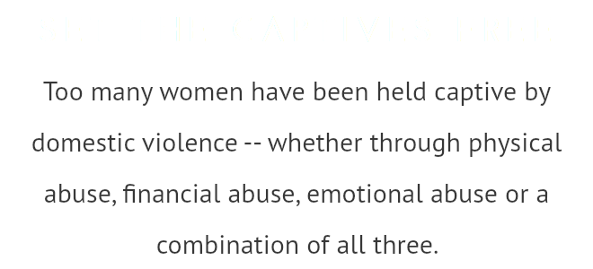 SET THE CAPTIVES FREE Too many women have been held captive by domestic violence -- whether through physical abuse, financial abuse, emotional abuse or a combination of all three.