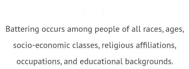 NO DISCRIMINATION Battering occurs among people of all races, ages, socio-economic classes, religious affiliations, occupations, and educational backgrounds.