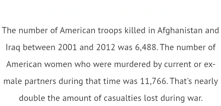 WAR ON WOMEN The number of American troops killed in Afghanistan and Iraq between 2001 and 2012 was 6,488. The number of American women who were murdered by current or ex- male partners during that time was 11,766. That's nearly double the amount of casualties lost during war.