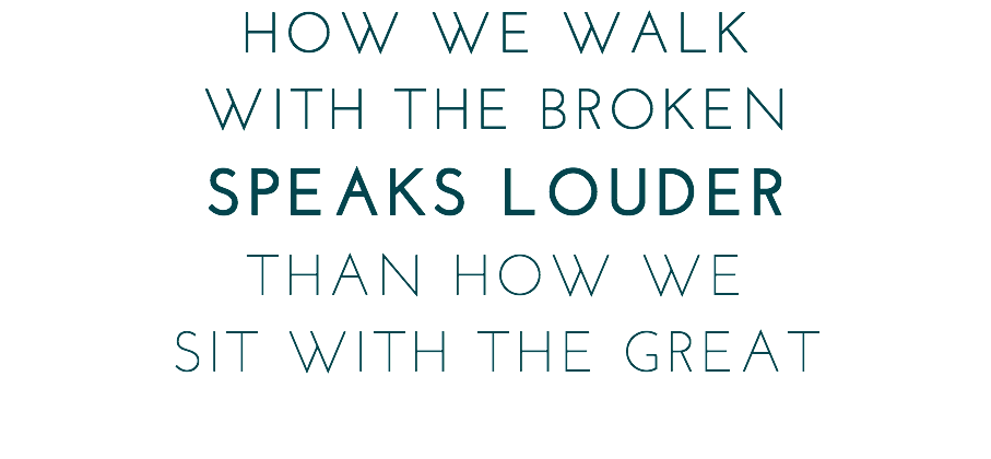 HOW WE WALK WITH THE BROKEN SPEAKS LOUDER THAN HOW WE SIT WITH THE GREAT